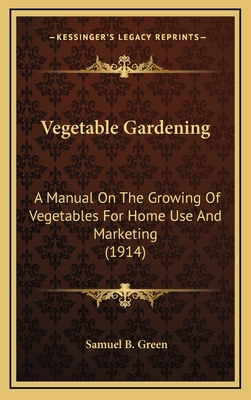 Vegetable Gardening: A Manual on the Growing of Vegetables for Home Use and Marketing (1914) - Green, Samuel B