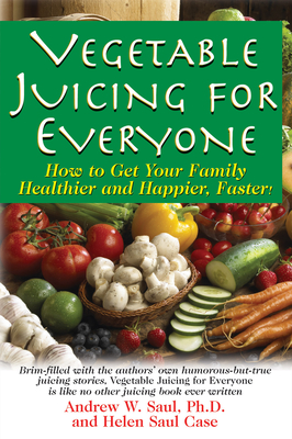 Vegetable Juicing for Everyone: How to Get Your Family Healther and Happier, Faster! - Saul, Ph D Andrew W, and Case, Helen Saul
