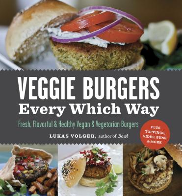 Veggie Burgers Every Which Way: Fresh, Flavorful and Healthy Vegan and Vegetarian Burgers--Plus Toppings, Sides, Buns and More - Volger, Lukas