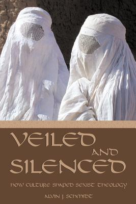 Veiled and Silenced: How Culture Shaped Sexist Theology - Schmidt, Alvin J, Dr.
