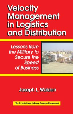 Velocity Management in Logistics and Distribution: Lessons from the Military to Secure the Speed of Business - Walden, Joseph L, Colonel