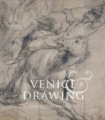 Venice and Drawing 1500-1800: Theory, Practice and Collecting - Whistler, Catherine