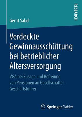 Verdeckte Gewinnausschuttung Bei Betrieblicher Altersversorgung: VGA Bei Zusage Und Befreiung Von Pensionen an Gesellschafter-Geschaftsfuhrer - Sabel, Gerrit