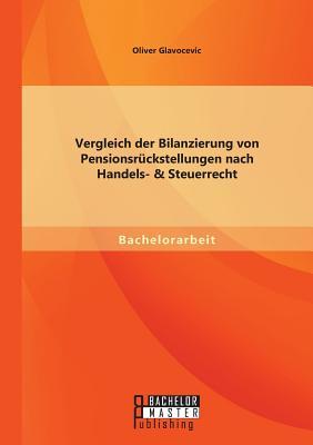 Vergleich Der Bilanzierung Von Pensionsruckstellungen Nach Handels- & Steuerrecht - Glavocevic, Oliver