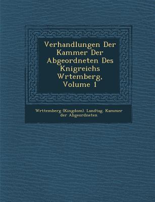 Verhandlungen Der Kammer Der Abgeordneten Des K Nigreichs W Rtemberg, Volume 1 - W Rttemberg (Kingdom) Landtag Kammer (Creator)