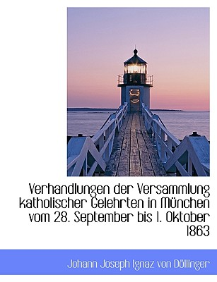 Verhandlungen Der Versammlung Katholischer Gelehrten in M Nchen Vom 28. September Bis 1. Oktober 186 - Von Dllinger, Johann Joseph Ignaz