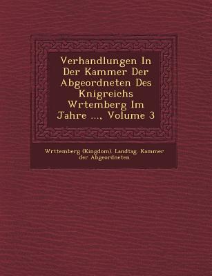 Verhandlungen in Der Kammer Der Abgeordneten Des K Nigreichs W Rtemberg Im Jahre ..., Volume 6 - W Rttemberg (Kingdom) Landtag Kammer (Creator)