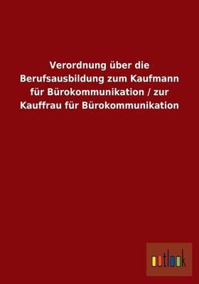 Verordnung Uber Die Berufsausbildung Zum Kaufmann Fur Burokommunikation / Zur Kauffrau Fur Burokommunikation - Outlook Verlag (Editor)