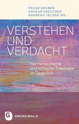 Verstehen Und Verdacht: Hermeneutische Und Kritische Theologie Im Gesprach - Gruber, Franz (Editor), and Kreutzer, Ansgar (Editor), and Telser, Andreas (Editor)