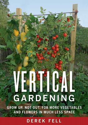 Vertical Gardening: Grow Up, Not Out, for More Vegetables and Flowers in Much Less Space - Fell, Derek