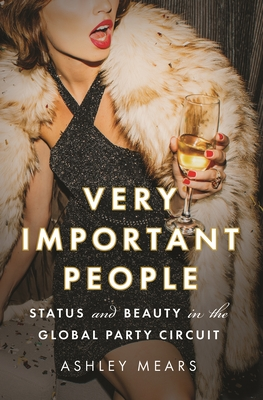 Very Important People: Status and Beauty in the Global Party Circuit - Mears, Ashley