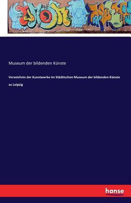 Verzeichnis Der Kunstwerke Im Stadtischen Museum Der Bildenden Kunste Zu Leipzig - Bildenden Kunste, Museum Der
