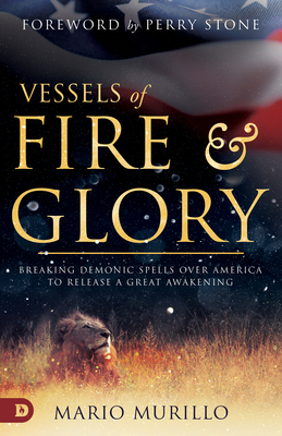 Vessels of Fire and Glory: Breaking Demonic Spells Over America to Release a Great Awakening - Murillo, Mario, and Stone, Perry (Foreword by)