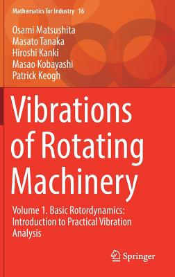 Vibrations of Rotating Machinery 2017: Basic Rotordynamics: Introduction to Practical Vibration Analysis Volume 1 - Matsushita, Osami, and Tanaka, Masato, and Kobayashi, Masao