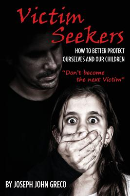 Victim Seekers: How to Better Protect Ourselves and Our Children - Greco, Joseph John