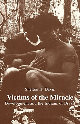 Victims of the Miracle: Development and the Indians of Brazil - Davis, Shelton H