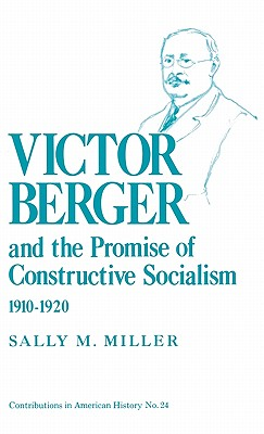 Victor Berger and the Promise of Constructive Socialism, 1910-1920 - Miller, Sally M