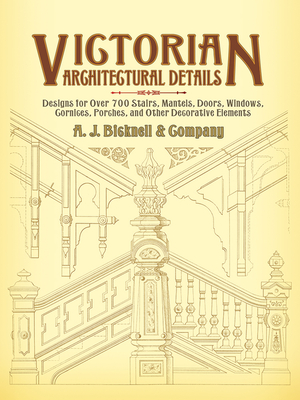 Victorian Architectural Details: Designs for Over 700 Stairs, Mantels, Doors, Windows, Cornices, Porches, and Other Decorative Elements - Bicknell & Co, A J