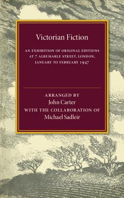 Victorian Fiction: An Exhibition of Original Editions at 7 Albemarle Street, London. January to February 1947 - Carter, John (Editor), and Sadler, Michael (Editor)