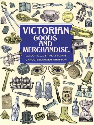 Victorian Goods and Merchandise: 2,300 Illustrations - Grafton, Carol Belanger (Editor)