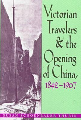 Victorian Travelers: & Opening of China, 1842-1907 - Thurin, Susan Schoenbauer