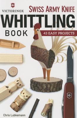 Victorinox Swiss Army Knife Book of Whittling: 43 Easy Projects - Lubkemann, Chris
