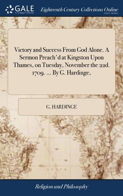 Victory and Success from God Alone. a Sermon Preach'd at Kingston Upon Thames, on Tuesday, November the 22d. 1709. ... by G. Hardinge, - Hardinge, G