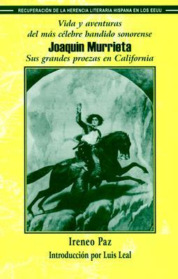 Vida y Aventuras del Mas Celebre Bandido Sonorense, Joaquin Murrieta: Sus Grandes Proezas En California - Paz, Ireneo, and Leal, Luis (Introduction by)