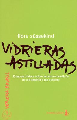 Vidrieras Astilladas: Ensayos Criticos Sobre La Cultura Brasile~na de Los Sesenta a Los Ochenta - Sussekind, Flora