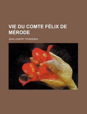 Vie Du Comte Felix de Merode - Thonissen, Jean Joseph
