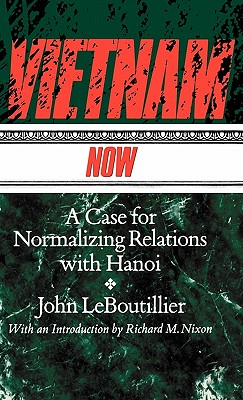 Vietnam Now: A Case for Normalizing Relations with Hanoi - Leboutillier, John, Congressman, and Nixon, Richard Milhous (Introduction by)