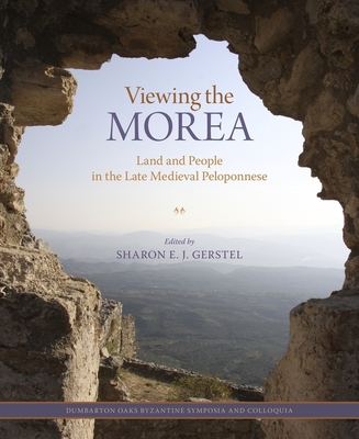 Viewing the Morea: Land and People in the Late Medieval Peloponnese - Gerstel, Sharon E J (Editor)