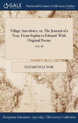 Village Anecdotes: Or, the Journal of a Year, from Sophia to Edward: With Original Poems; Vol. III - Le Noir, Elizabeth