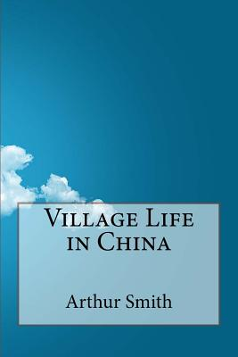Village Life in China - Smith, Arthur H