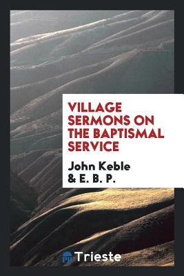 Village Sermons on the Baptismal Service - Keble, John