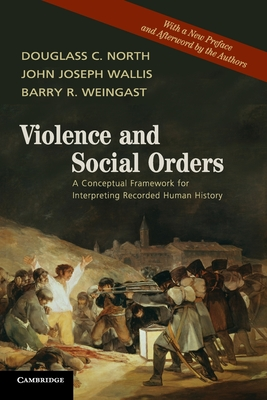 Violence and Social Orders: A Conceptual Framework for Interpreting Recorded Human History - North, Douglass C., and Wallis, John Joseph, and Weingast, Barry R.