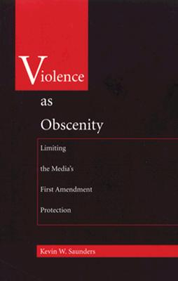 Violence as Obscenity: Limiting the Media's First Amendment Protection - Saunders, Kevin W