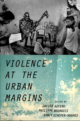 Violence at the Urban Margins - Auyero, Javier (Editor), and Bourgois, Philippe (Editor), and Scheper-Hughes, Nancy (Editor)