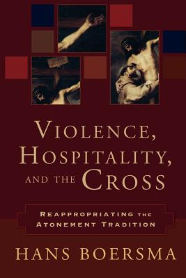 Violence, Hospitality, and the Cross: Reappropriating the Atonement Tradition - Boersma, Hans