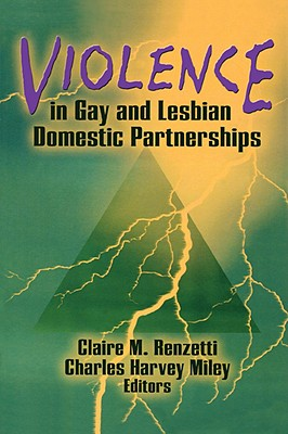 Violence in Gay and Lesbian Domestic Partnerships - Renzetti, Claire M, Dr. (Editor), and Miley, Charles Harvey (Editor)
