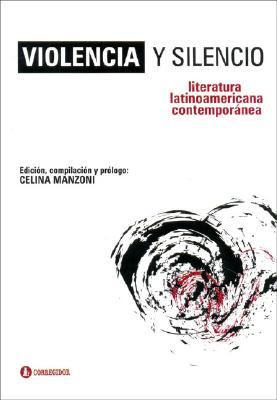 Violencia y Silencio: Literatura Latinoamericana Contemporanea - Manzoni, Celina