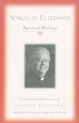 Virgilio Elizondo: Spiritual Writings - Elizondo, Virgilio P, and Matovina, Timothy, Professor (Selected by)