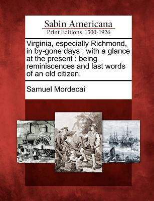 Virginia, Especially Richmond, in By-Gone Days: With a Glance at the Present: Being Reminiscences and Last Words of an Old Citizen. - Mordecai, Samuel