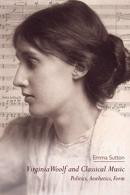 Virginia Woolf and Classical Music: Politics, Aesthetics, Form - Sutton, Emma