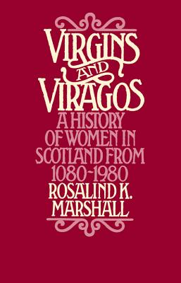 Virgins and Viragos: A History of Women in Scotland from 1080-1980 - Marshall, Rosalind K, and Rosalind K Marshall