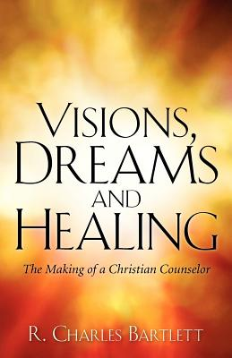 Visions, Dreams and Healing - Bartlett, R Charles