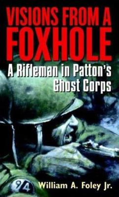 Visions from a Foxhole: A Rifleman in Patton's Ghost Corps - Foley, William