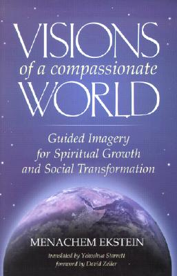 Visions of a Compassionate World: Guided Imagery for Spiritual Growth and Social Transformation - Ekstein, Menachem, and Starrett, Yehoshua (Translated by), and Zeller, David, Rabbi (Foreword by)