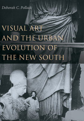 Visual Art and the Urban Evolution of the New South - Pollack, Deborah C