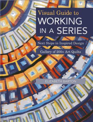 Visual Guide to Working in a Series - Print on Demand Edition: Next Steps in Inspired Design Gallery of 200+ Art Quilts - Barton, Elizabeth